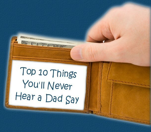 Top Ten Things You'll Never Hear a Dad Say